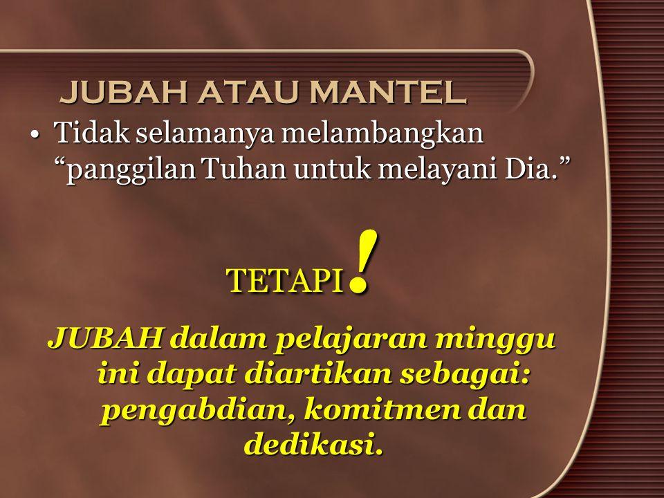 """JUBAH ATAU MANTEL •Tidak selamanya melambangkan """"panggilan Tuhan untuk melayani Dia."""" TETAPI ! JUBAH dalam pelajaran minggu ini dapat diartikan sebaga"""