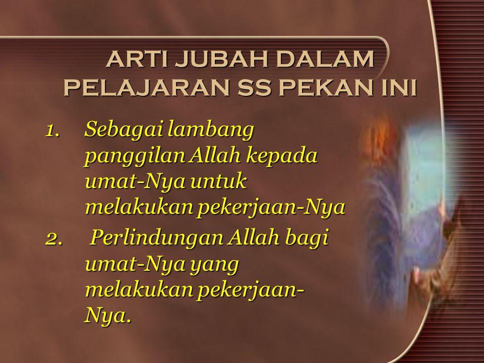 ARTI JUBAH DALAM PELAJARAN SS PEKAN INI 1.Sebagai lambang panggilan Allah kepada umat-Nya untuk melakukan pekerjaan-Nya 2. Perlindungan Allah bagi uma