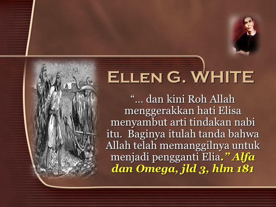 """Ellen G. WHITE """"… dan kini Roh Allah menggerakkan hati Elisa menyambut arti tindakan nabi itu. Baginya itulah tanda bahwa Allah telah memanggilnya unt"""