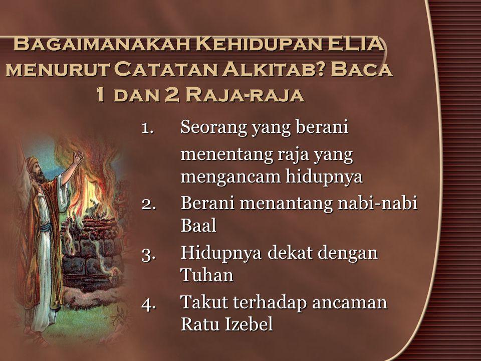 Bagaimanakah Kehidupan ELIA menurut Catatan Alkitab? Baca 1 dan 2 Raja-raja 1.Seorang yang berani menentang raja yang mengancam hidupnya 2.Berani mena