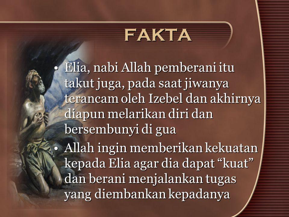 FAKTA •Elia, nabi Allah pemberani itu takut juga, pada saat jiwanya terancam oleh Izebel dan akhirnya diapun melarikan diri dan bersembunyi di gua •Al