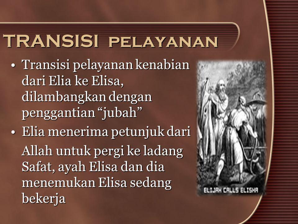"""TRANSISI pelayanan •Transisi pelayanan kenabian dari Elia ke Elisa, dilambangkan dengan penggantian """"jubah"""" •Elia menerima petunjuk dari Allah untuk p"""