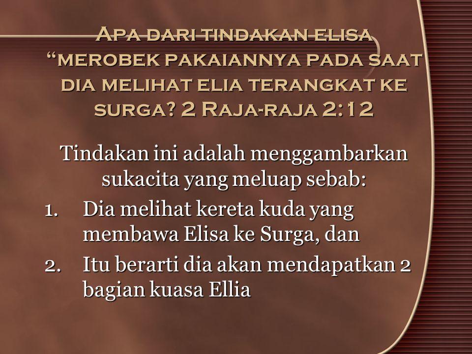 """Apa dari tindakan elisa """"merobek pakaiannya pada saat dia melihat elia terangkat ke surga? 2 Raja-raja 2:12 Tindakan ini adalah menggambarkan sukacita"""