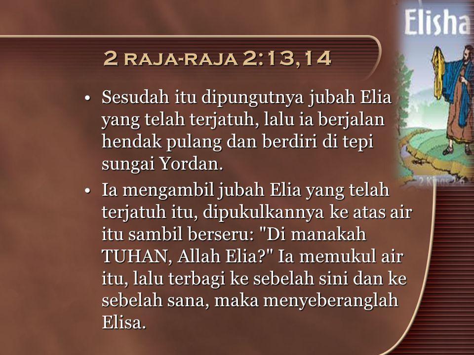 2 raja-raja 2:13,14 •Sesudah itu dipungutnya jubah Elia yang telah terjatuh, lalu ia berjalan hendak pulang dan berdiri di tepi sungai Yordan. •Ia men