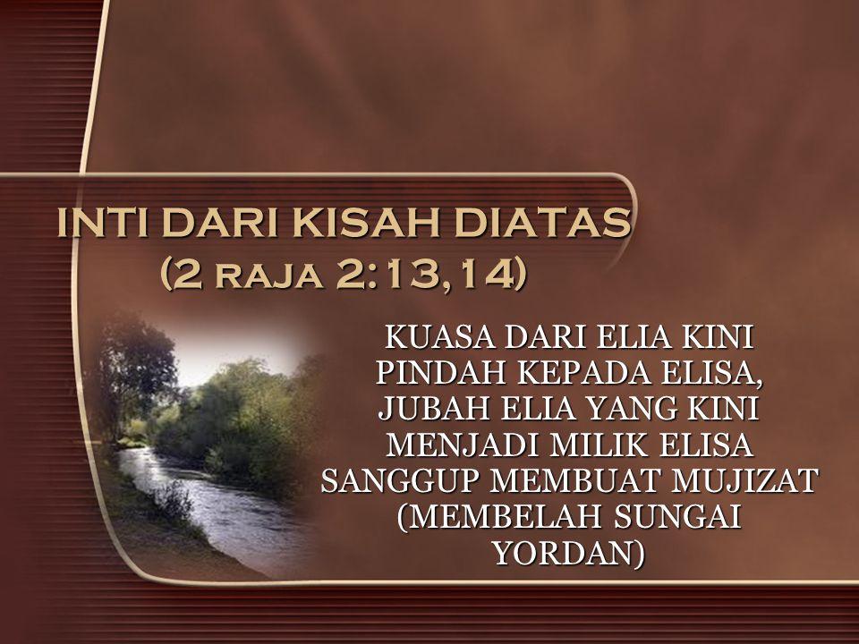 INTI DARI KISAH DIATAS (2 raja 2:13,14) KUASA DARI ELIA KINI PINDAH KEPADA ELISA, JUBAH ELIA YANG KINI MENJADI MILIK ELISA SANGGUP MEMBUAT MUJIZAT (ME
