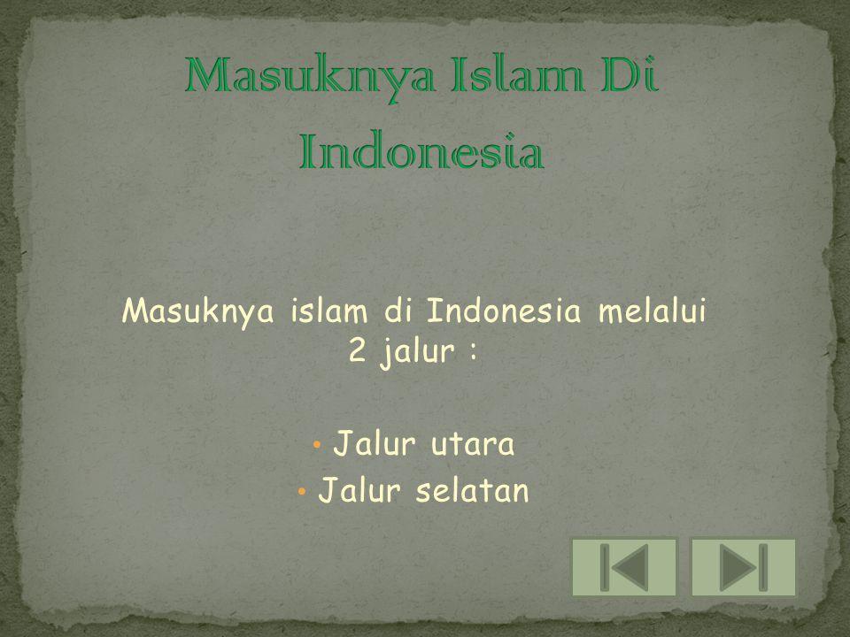 Masuknya islam di Indonesia melalui 2 jalur : • Jalur utara alur selatan