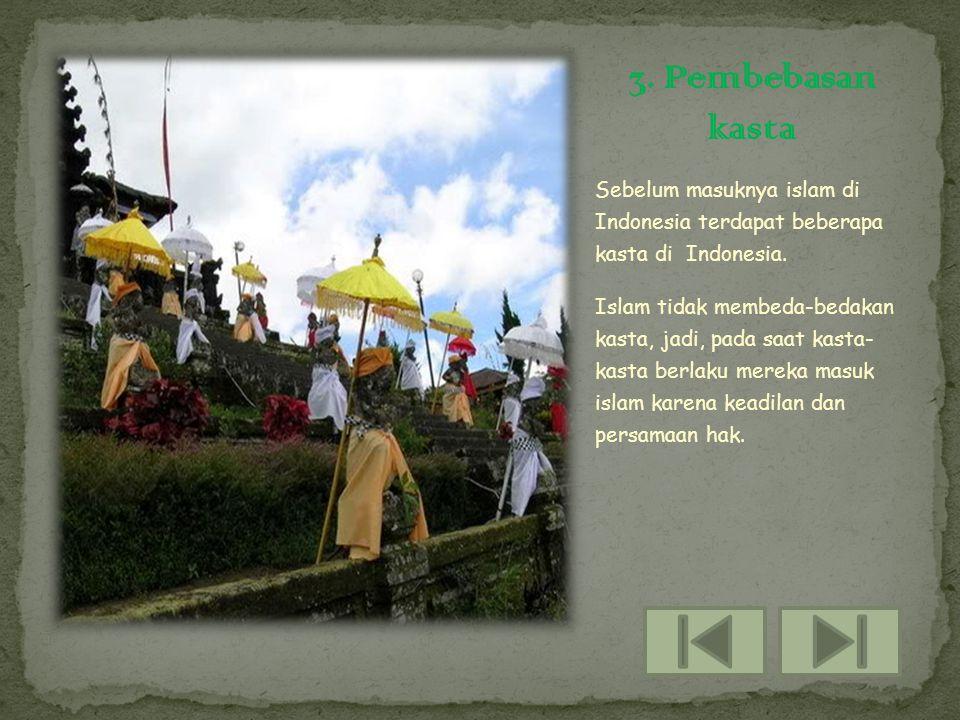 Sebelum masuknya islam di Indonesia terdapat beberapa kasta di Indonesia. Islam tidak membeda-bedakan kasta, jadi, pada saat kasta- kasta berlaku mere