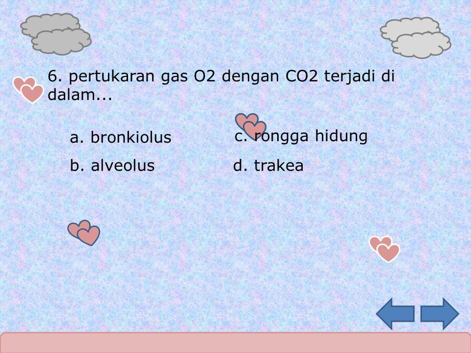 6. pertukaran gas O2 dengan CO2 terjadi di dalam... a. bronkiolus d. trakea c. rongga hidung b. alveolus