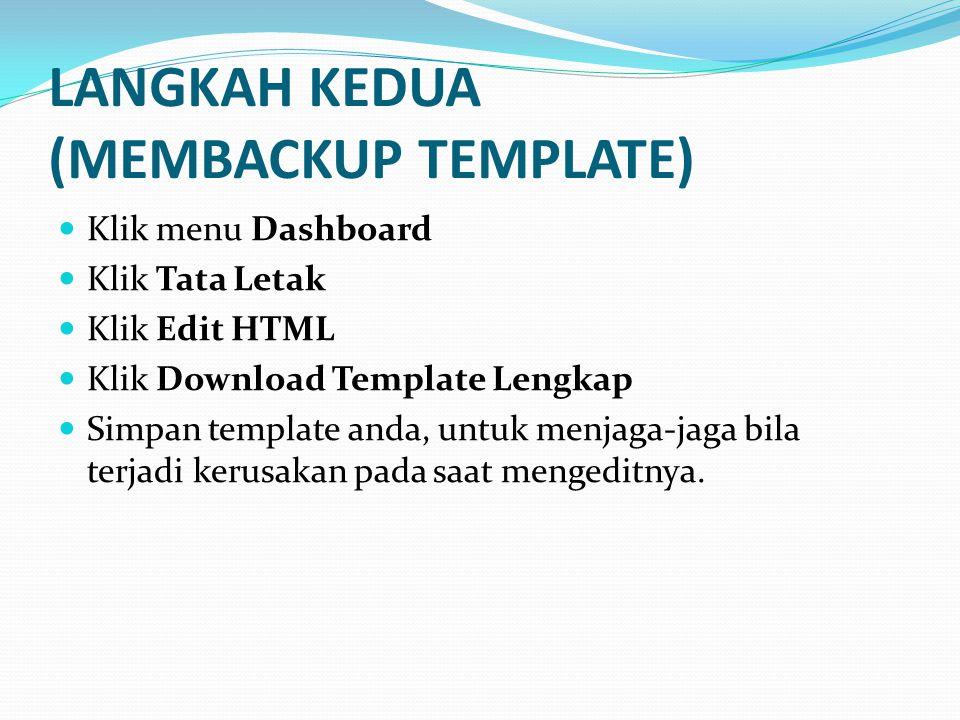 LANGKAH KEDUA (MEMBACKUP TEMPLATE)  Klik menu Dashboard  Klik Tata Letak  Klik Edit HTML  Klik Download Template Lengkap  Simpan template anda, untuk menjaga-jaga bila terjadi kerusakan pada saat mengeditnya.