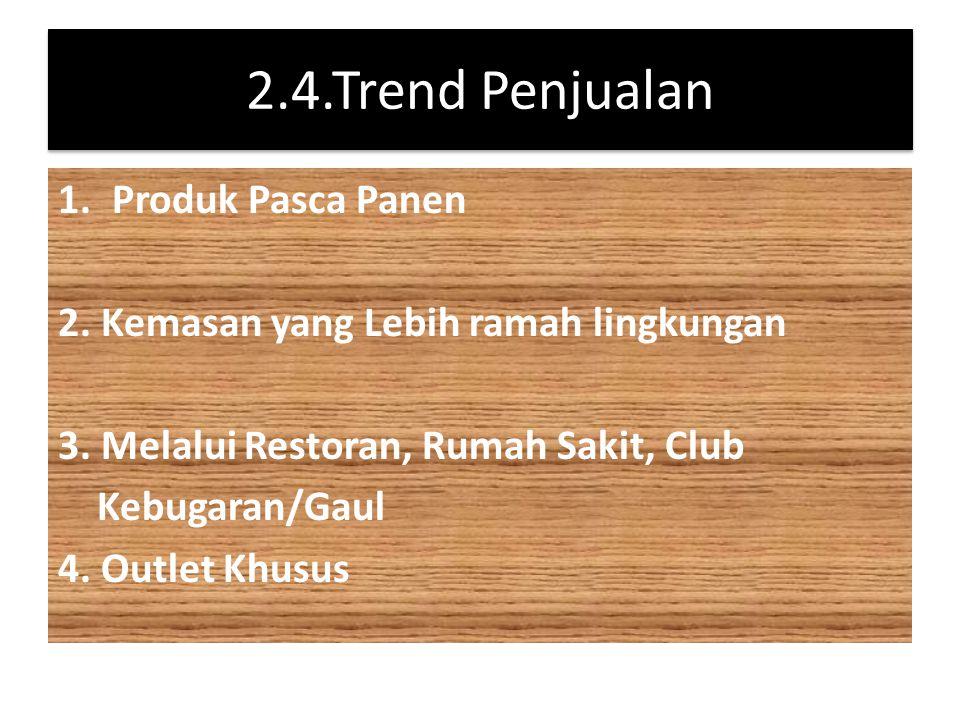 2.4.Trend Penjualan 1.Produk Pasca Panen 2. Kemasan yang Lebih ramah lingkungan 3. Melalui Restoran, Rumah Sakit, Club Kebugaran/Gaul 4. Outlet Khusus