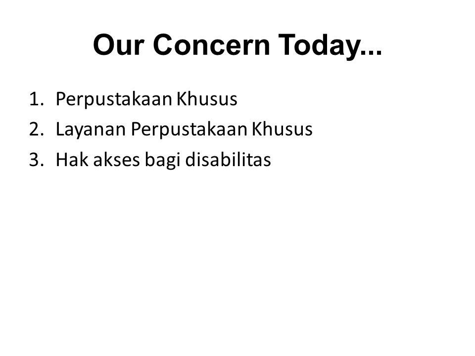 Our Concern Today... 1.Perpustakaan Khusus 2.Layanan Perpustakaan Khusus 3.Hak akses bagi disabilitas