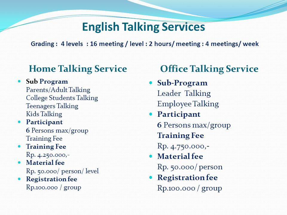 English Talking Services Grading : 4 levels : 16 meeting / level : 2 hours/ meeting : 4 meetings/ week Home Talking Service Office Talking Service  Sub Program Parents/Adult Talking College Students Talking Teenagers Talking Kids Talking  Participant 6 Persons max/group Training Fee  Training Fee Rp.