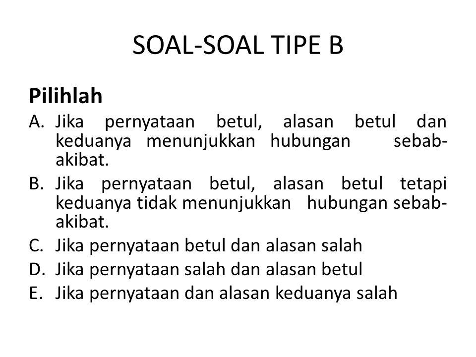 SOAL-SOAL TIPE B Pilihlah A.Jika pernyataan betul, alasan betul dan keduanya menunjukkan hubungan sebab- akibat.