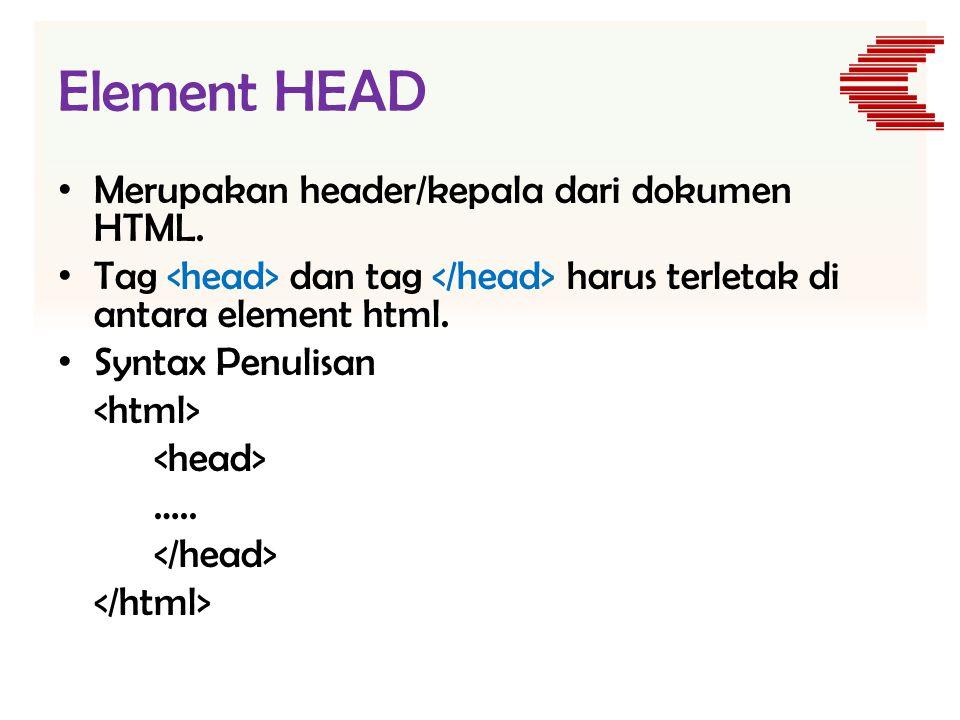 Element HEAD • Merupakan header/kepala dari dokumen HTML. • Tag dan tag harus terletak di antara element html. • Syntax Penulisan …..