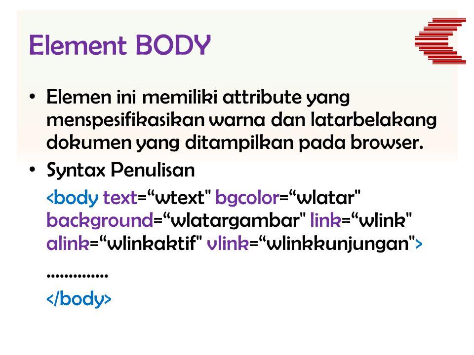 Element BODY • Elemen ini memiliki attribute yang menspesifikasikan warna dan latarbelakang dokumen yang ditampilkan pada browser. • Syntax Penulisan.