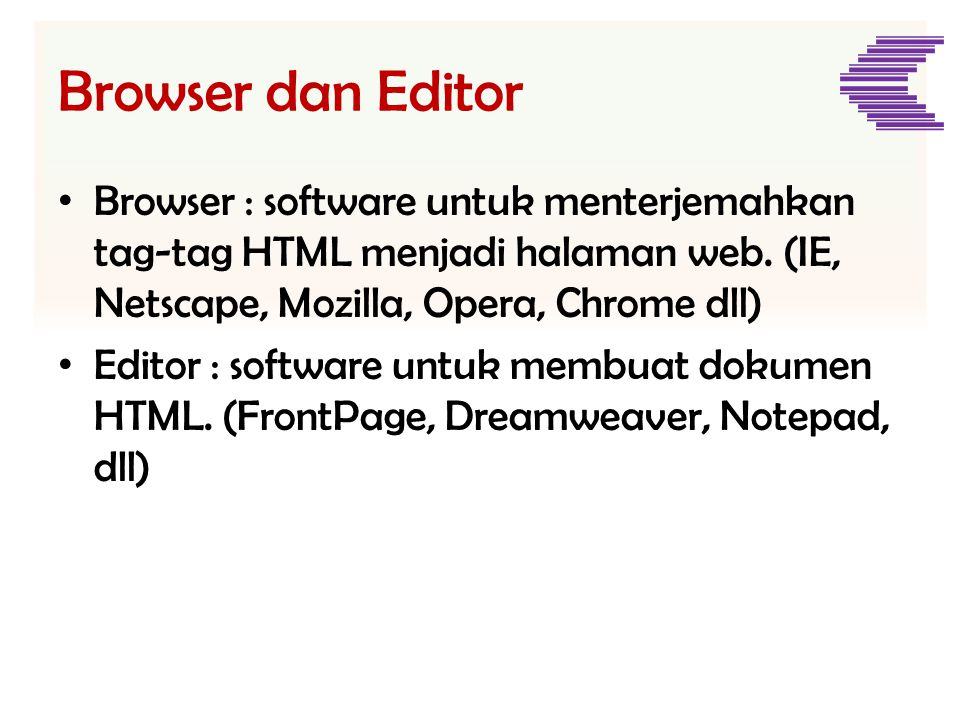 Browser dan Editor • Browser : software untuk menterjemahkan tag-tag HTML menjadi halaman web. (IE, Netscape, Mozilla, Opera, Chrome dll) • Editor : s