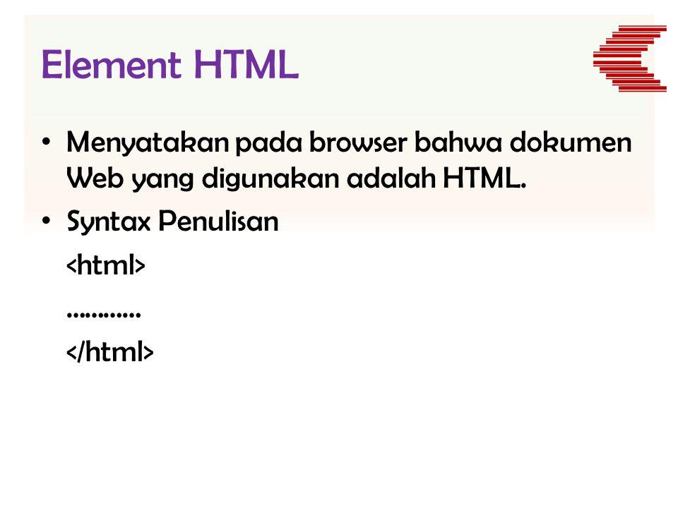 Element HTML • Menyatakan pada browser bahwa dokumen Web yang digunakan adalah HTML. • Syntax Penulisan …………