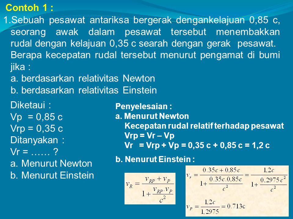 1.Sebuah pesawat antariksa bergerak dengankelajuan 0,85 c, seorang awak dalam pesawat tersebut menembakkan rudal dengan kelajuan 0,35 c searah dengan
