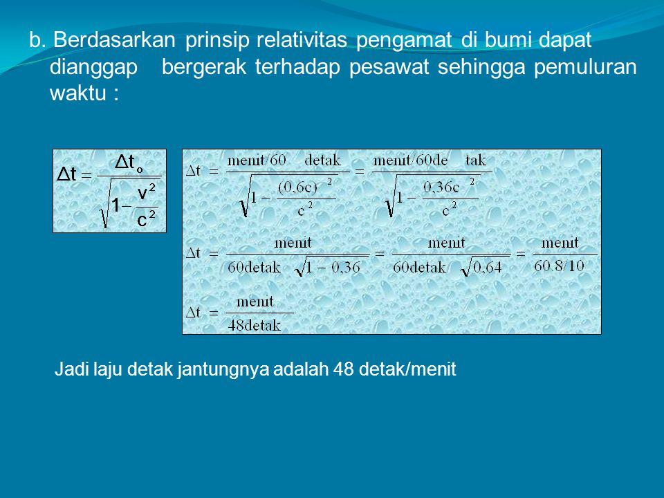 b. Berdasarkan prinsip relativitas pengamat di bumi dapat dianggap bergerak terhadap pesawat sehingga pemuluran waktu : Jadi laju detak jantungnya ada