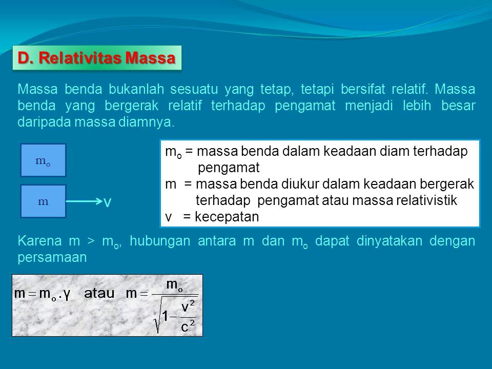 D. Relativitas Massa Massa benda bukanlah sesuatu yang tetap, tetapi bersifat relatif. Massa benda yang bergerak relatif terhadap pengamat menjadi leb
