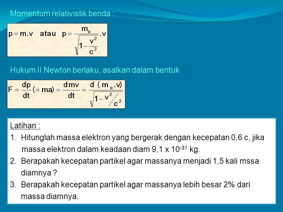 Momentum relativistik benda : Hukum II Newton berlaku, asalkan dalam bentuk Latihan : 1. Hitunglah massa elektron yang bergerak dengan kecepatan 0,6 c