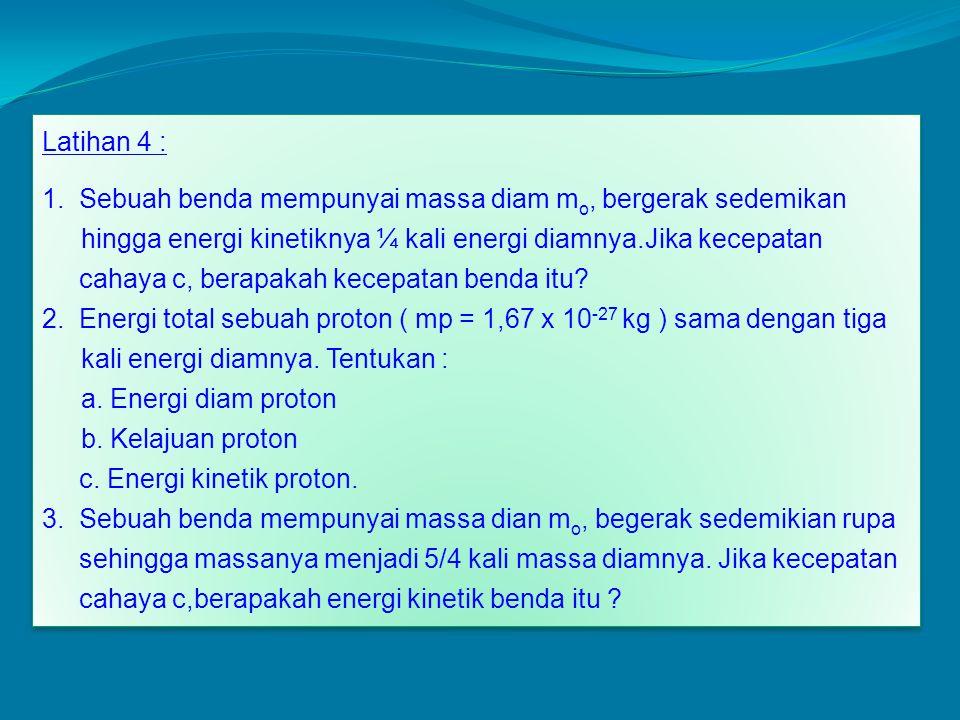 Latihan 4 : 1. Sebuah benda mempunyai massa diam m o, bergerak sedemikan hingga energi kinetiknya ¼ kali energi diamnya.Jika kecepatan cahaya c, berap