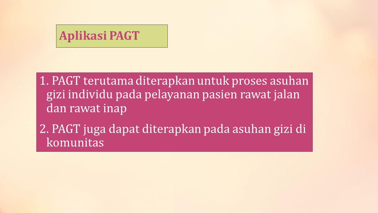 Aplikasi PAGT 1. PAGT terutama diterapkan untuk proses asuhan gizi individu pada pelayanan pasien rawat jalan dan rawat inap 2. PAGT juga dapat ditera