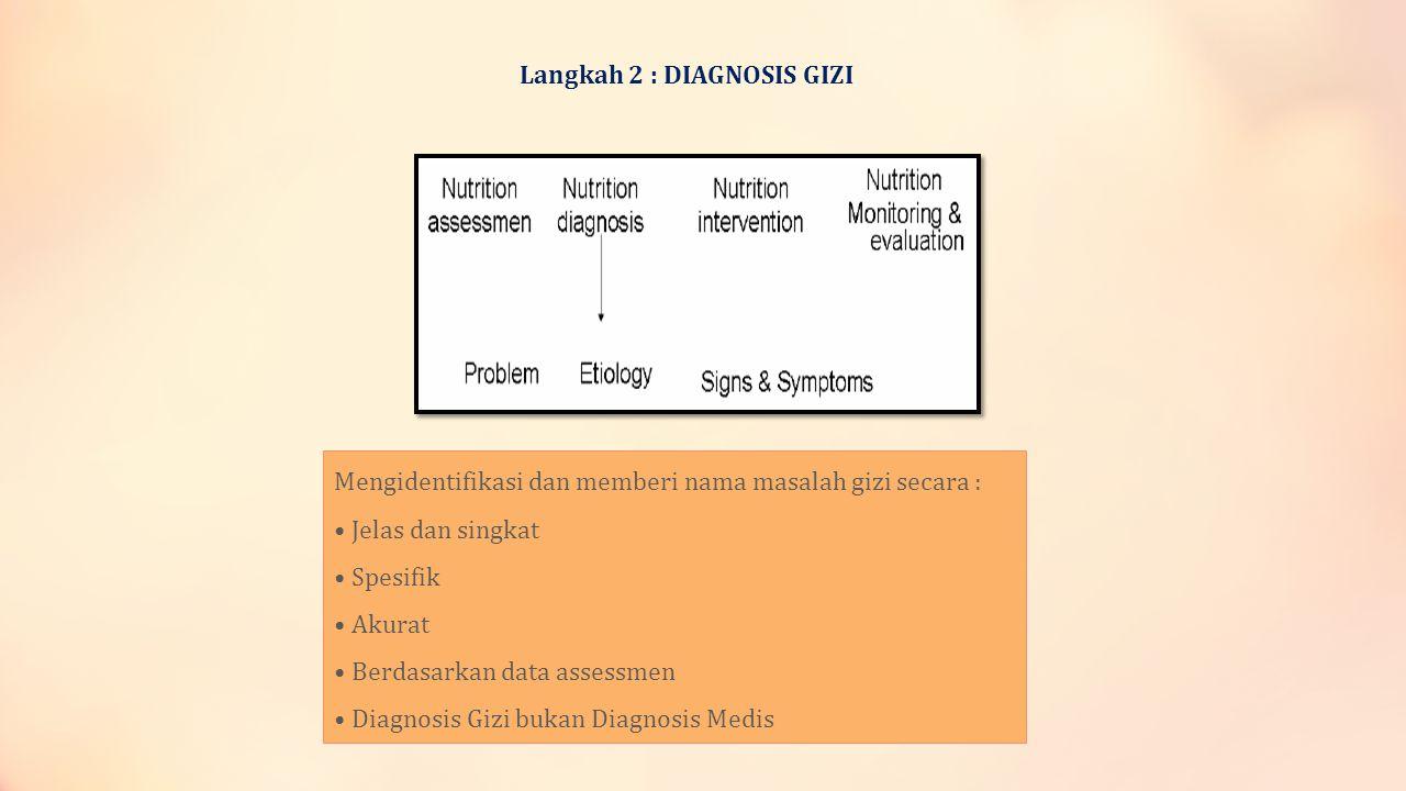 Langkah 2 : DIAGNOSIS GIZI Mengidentifikasi dan memberi nama masalah gizi secara : • Jelas dan singkat • Spesifik • Akurat • Berdasarkan data assessme