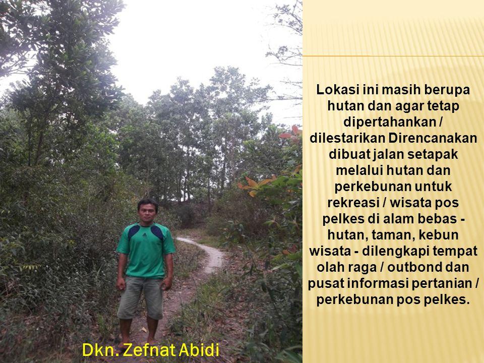 Dkn. Zefnat Abidi Lokasi ini masih berupa hutan dan agar tetap dipertahankan / dilestarikan Direncanakan dibuat jalan setapak melalui hutan dan perkeb