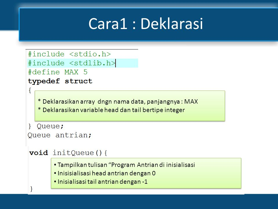 Cara1 : Deklarasi * Deklarasikan array dngn nama data, panjangnya : MAX * Deklarasikan variable head dan tail bertipe integer * Deklarasikan array dng