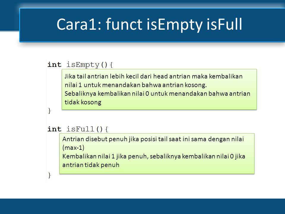 Cara1: funct isEmpty isFull Jika tail antrian lebih kecil dari head antrian maka kembalikan nilai 1 untuk menandakan bahwa antrian kosong.
