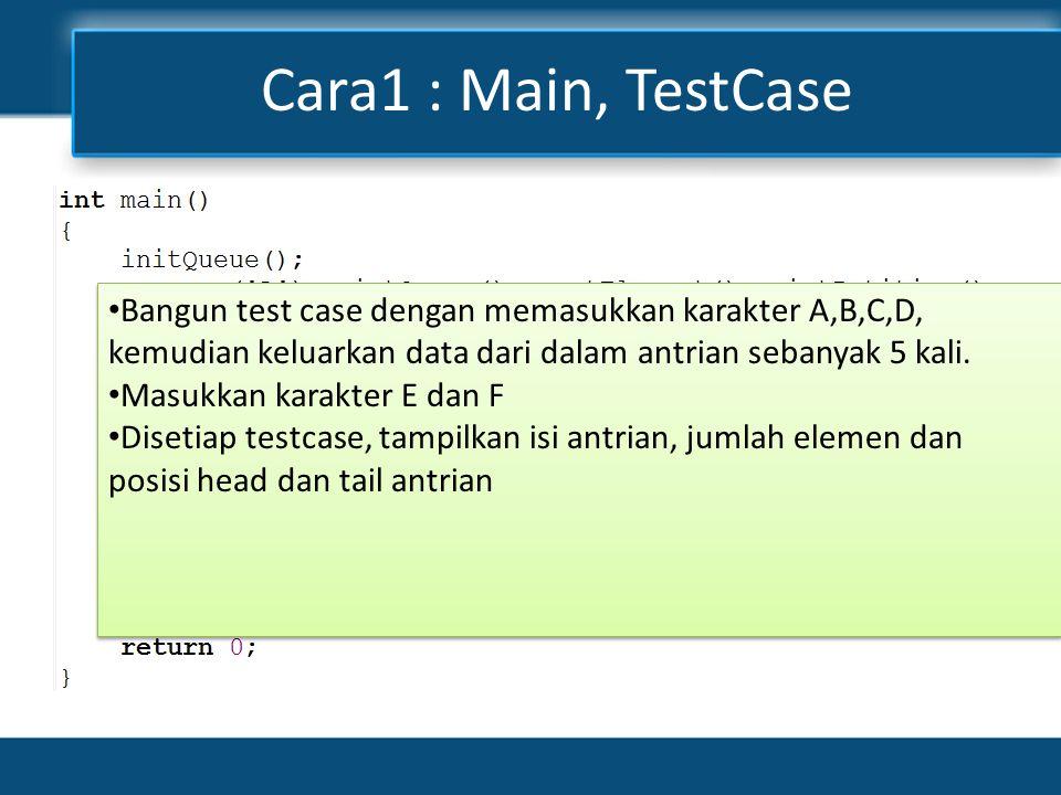 Cara1 : Main, TestCase • Bangun test case dengan memasukkan karakter A,B,C,D, kemudian keluarkan data dari dalam antrian sebanyak 5 kali.