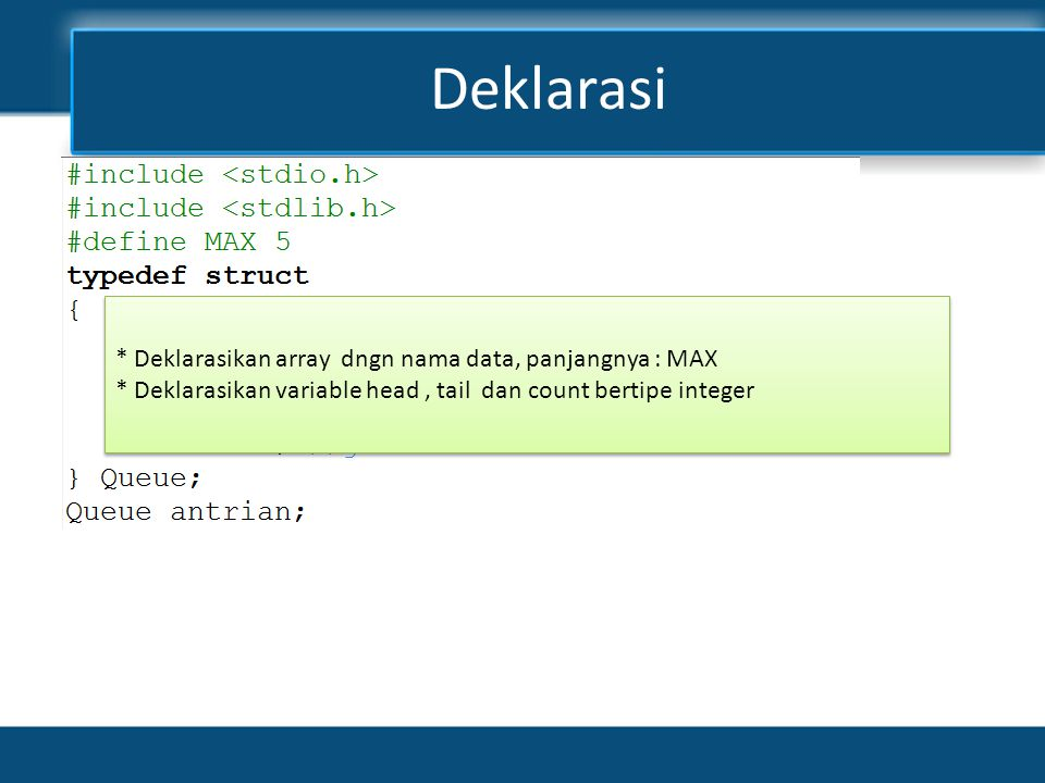 Deklarasi * Deklarasikan array dngn nama data, panjangnya : MAX * Deklarasikan variable head, tail dan count bertipe integer * Deklarasikan array dngn