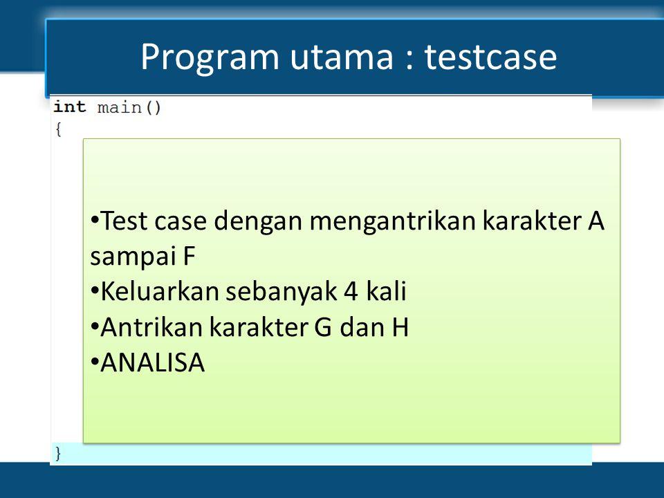 Program utama : testcase • Test case dengan mengantrikan karakter A sampai F • Keluarkan sebanyak 4 kali • Antrikan karakter G dan H • ANALISA • Test case dengan mengantrikan karakter A sampai F • Keluarkan sebanyak 4 kali • Antrikan karakter G dan H • ANALISA