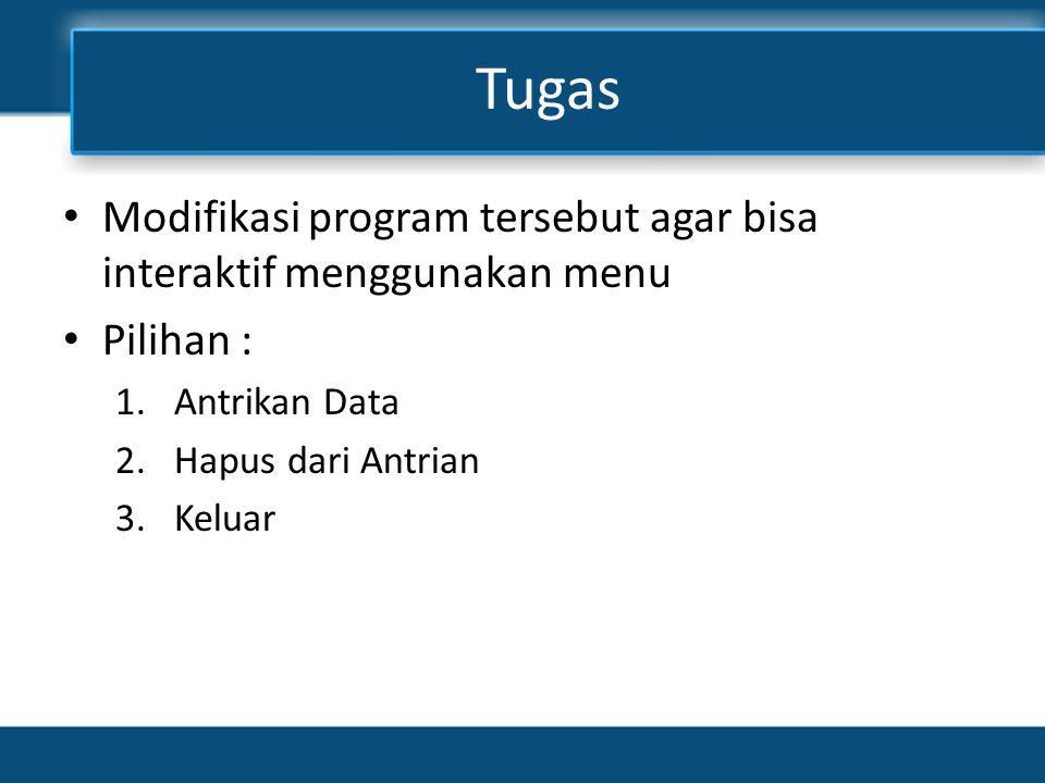 Tugas • Modifikasi program tersebut agar bisa interaktif menggunakan menu • Pilihan : 1.Antrikan Data 2.Hapus dari Antrian 3.Keluar