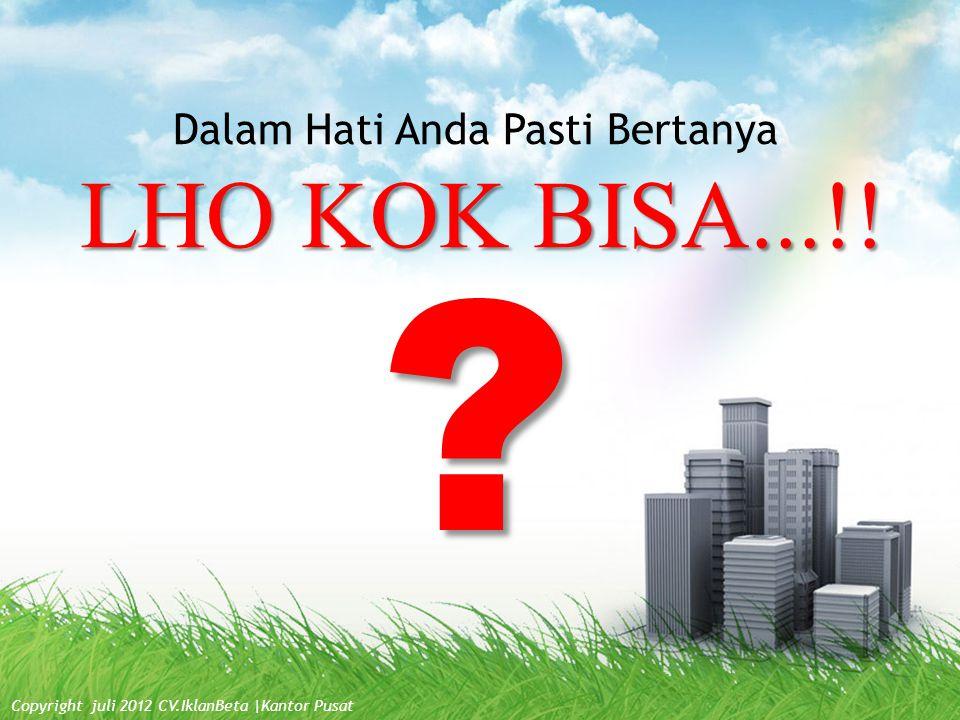 LHO KOK BISA...!! Dalam Hati Anda Pasti Bertanya ? Copyright juli 2012 CV.IklanBeta  Kantor Pusat