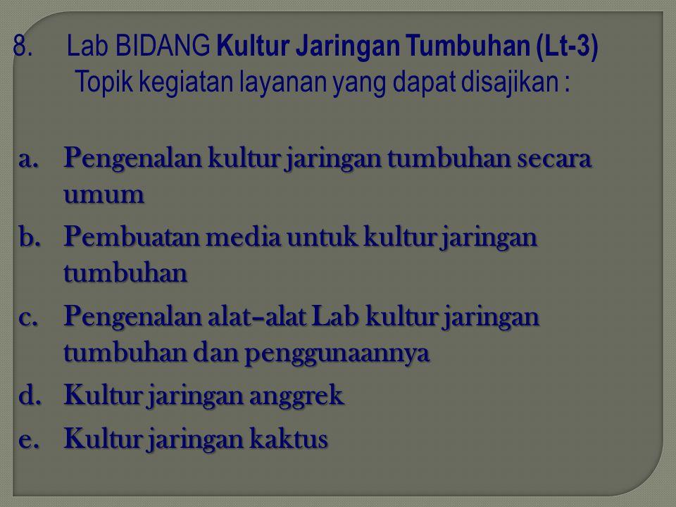8. Lab BIDANG Kultur Jaringan Tumbuhan (Lt-3) Topik kegiatan layanan yang dapat disajikan : a.P engenalan kultur jaringan tumbuhan secara umum b.P emb