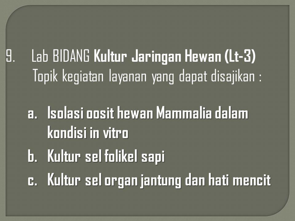 9. Lab BIDANG Kultur Jaringan Hewan (Lt-3) Topik kegiatan layanan yang dapat disajikan : a.Isolasi oosit hewan Mammalia dalam kondisi in vitro b.Kultu