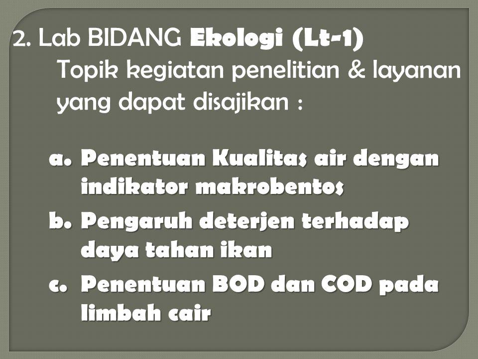 2. Lab BIDANG Ekologi (Lt-1) Topik kegiatan penelitian & layanan yang dapat disajikan : a.Penentuan Kualitas air dengan indikator makrobentos b.Pengar