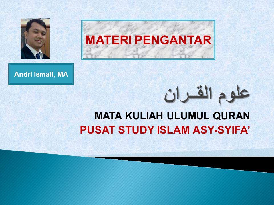 MATA KULIAH ULUMUL QURAN PUSAT STUDY ISLAM ASY-SYIFA' MATERI PENGANTAR Andri Ismail, MA