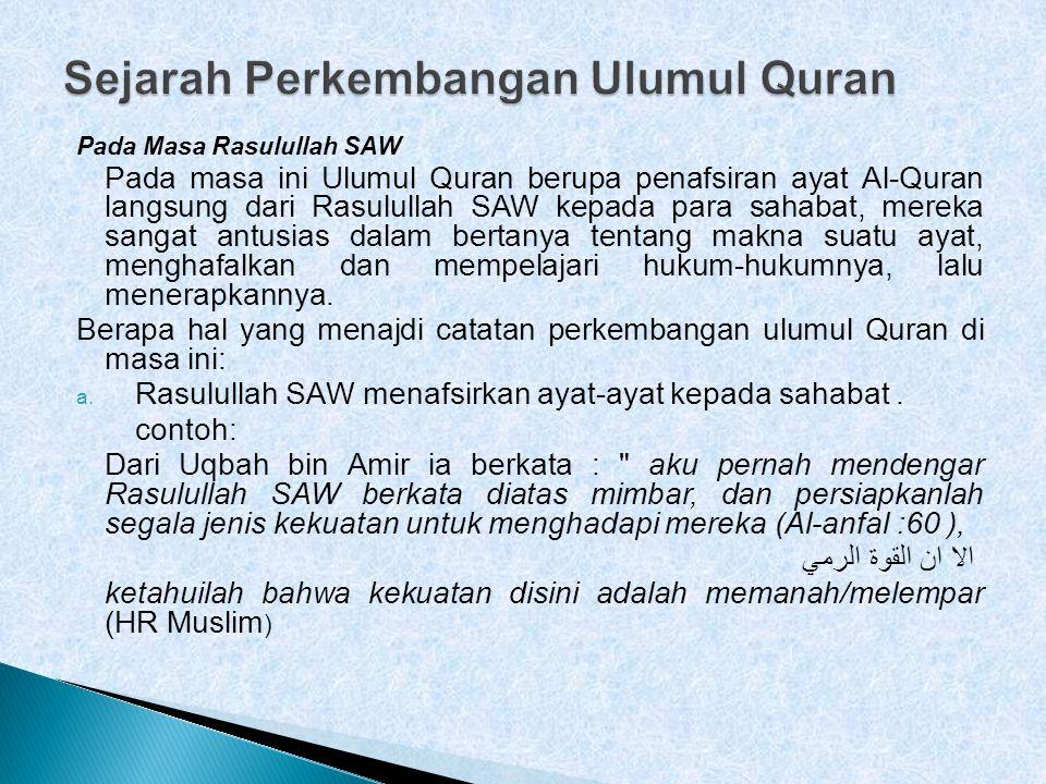 Pada Masa Rasulullah SAW Pada masa ini Ulumul Quran berupa penafsiran ayat Al-Quran langsung dari Rasulullah SAW kepada para sahabat, mereka sangat antusias dalam bertanya tentang makna suatu ayat, menghafalkan dan mempelajari hukum-hukumnya, lalu menerapkannya.