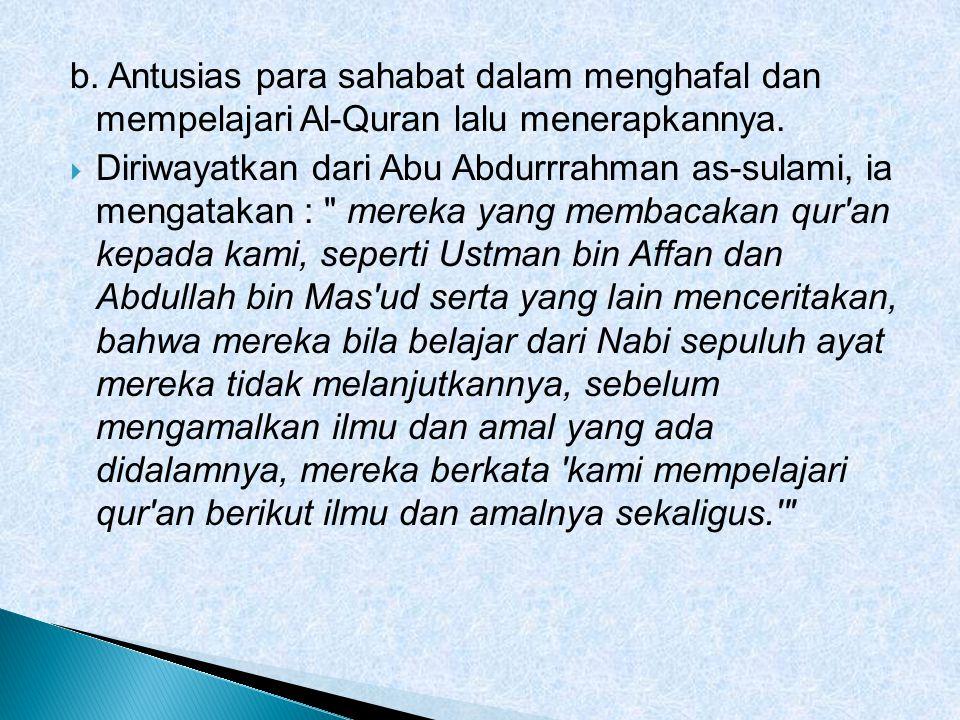 b. Antusias para sahabat dalam menghafal dan mempelajari Al-Quran lalu menerapkannya.  Diriwayatkan dari Abu Abdurrrahman as-sulami, ia mengatakan :