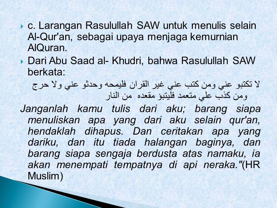  c. Larangan Rasulullah SAW untuk menulis selain Al-Qur'an, sebagai upaya menjaga kemurnian AlQuran.  Dari Abu Saad al- Khudri, bahwa Rasulullah SAW
