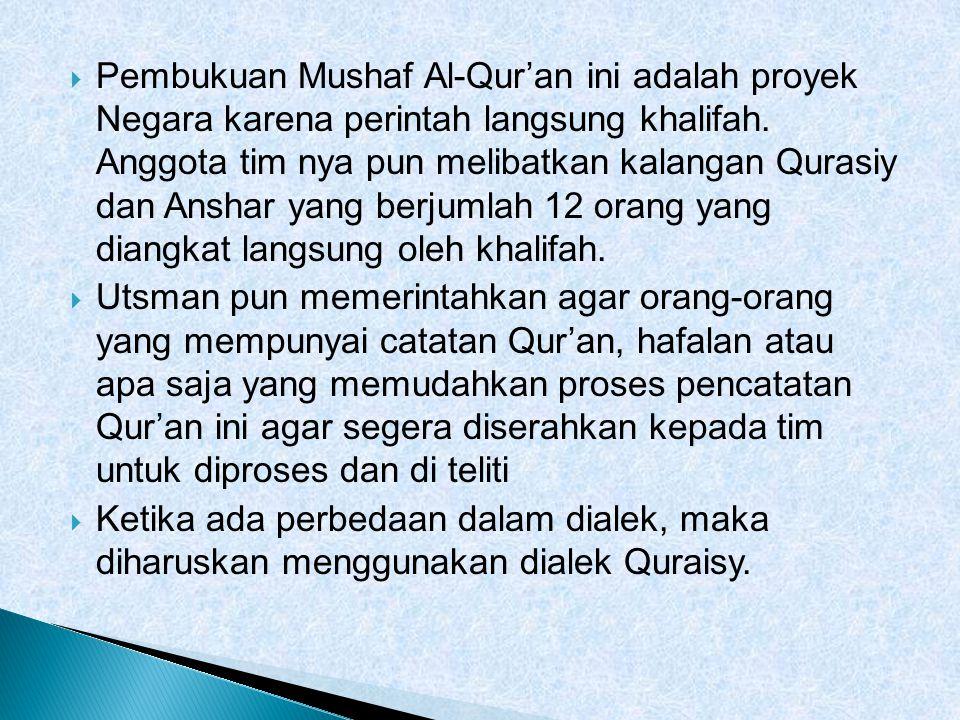  Pembukuan Mushaf Al-Qur'an ini adalah proyek Negara karena perintah langsung khalifah. Anggota tim nya pun melibatkan kalangan Qurasiy dan Anshar ya