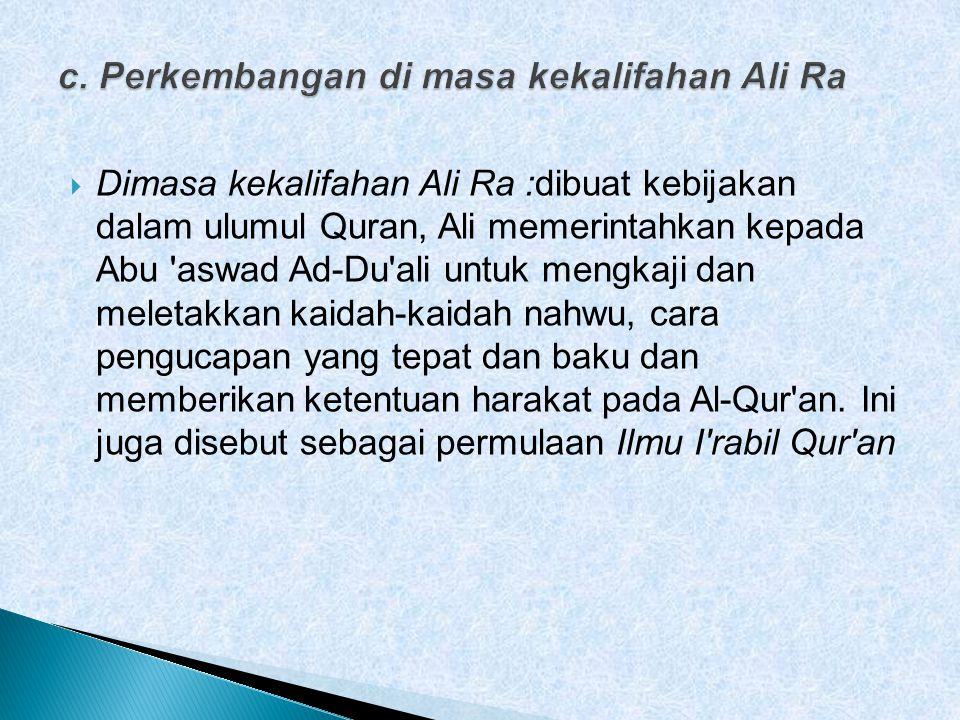  Dimasa kekalifahan Ali Ra :dibuat kebijakan dalam ulumul Quran, Ali memerintahkan kepada Abu aswad Ad-Du ali untuk mengkaji dan meletakkan kaidah-kaidah nahwu, cara pengucapan yang tepat dan baku dan memberikan ketentuan harakat pada Al-Qur an.