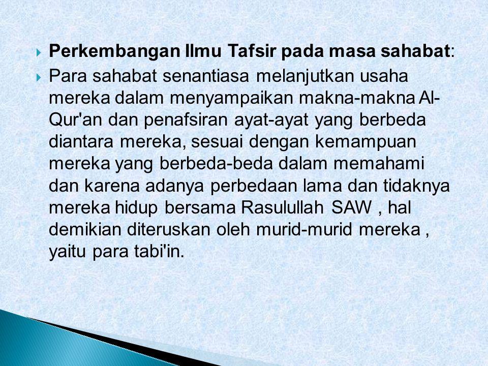  Perkembangan Ilmu Tafsir pada masa sahabat:  Para sahabat senantiasa melanjutkan usaha mereka dalam menyampaikan makna-makna Al- Qur'an dan penafsi