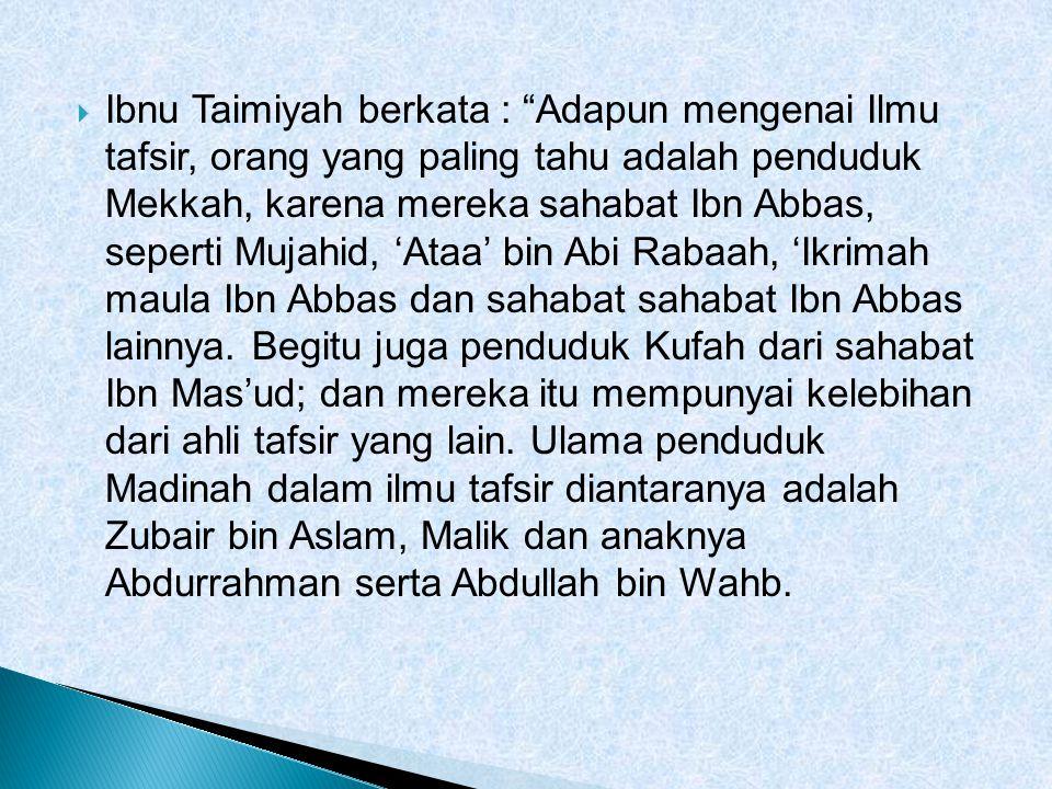  Ibnu Taimiyah berkata : Adapun mengenai Ilmu tafsir, orang yang paling tahu adalah penduduk Mekkah, karena mereka sahabat Ibn Abbas, seperti Mujahid, 'Ataa' bin Abi Rabaah, 'Ikrimah maula Ibn Abbas dan sahabat sahabat Ibn Abbas lainnya.