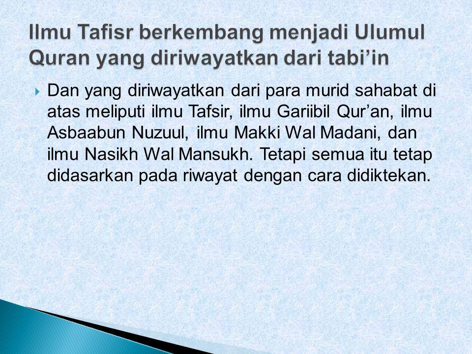  Dan yang diriwayatkan dari para murid sahabat di atas meliputi ilmu Tafsir, ilmu Gariibil Qur'an, ilmu Asbaabun Nuzuul, ilmu Makki Wal Madani, dan ilmu Nasikh Wal Mansukh.