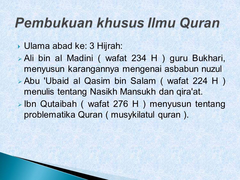  Ulama abad ke: 3 Hijrah:  Ali bin al Madini ( wafat 234 H ) guru Bukhari, menyusun karangannya mengenai asbabun nuzul  Abu Ubaid al Qasim bin Salam ( wafat 224 H ) menulis tentang Nasikh Mansukh dan qira at.