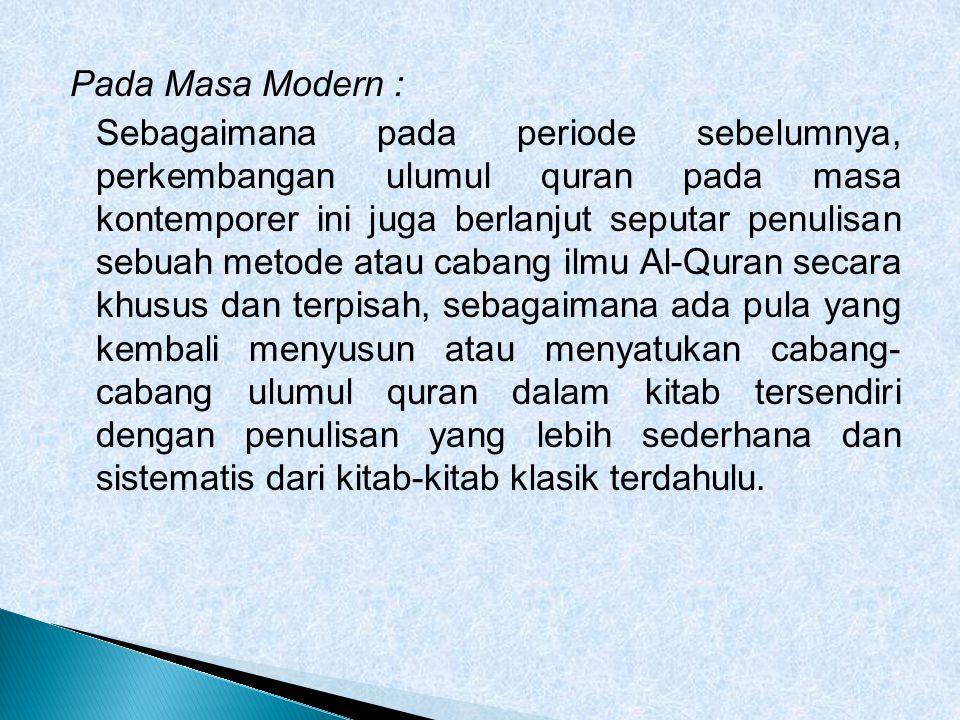 Pada Masa Modern : Sebagaimana pada periode sebelumnya, perkembangan ulumul quran pada masa kontemporer ini juga berlanjut seputar penulisan sebuah me